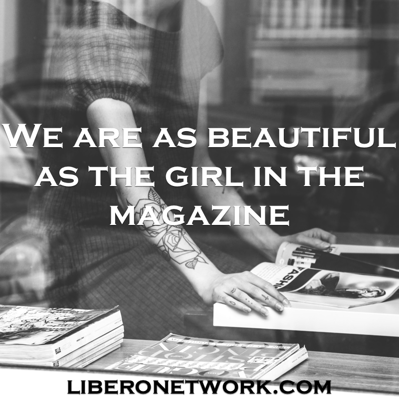 We are as beautiful as the girl in the magazine | Libero Magazine